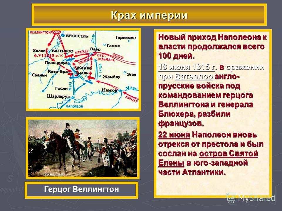 Новый приход Наполеона к власти продолжался всего 100 дней. 18 июня 1815 г. в сражении при Ватерлоо англо- прусские войска под командованием герцога Веллингтона и генерала Блюхера, разбили французов. 22 июня Наполеон вновь отрекся от престола и был с