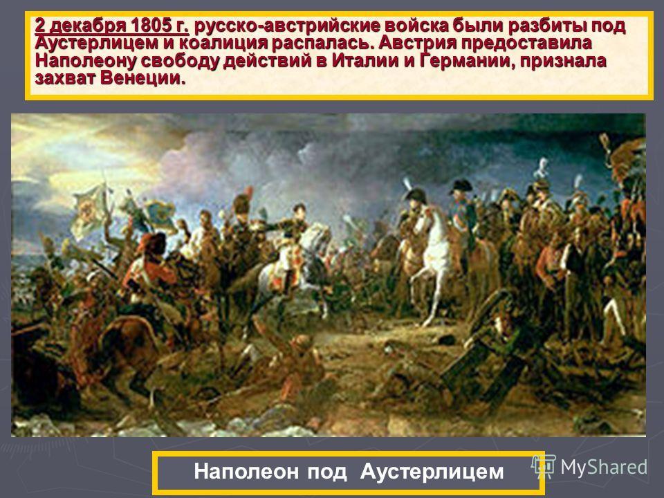 2 декабря 1805 г. русско-австрийские войска были разбиты под Аустерлицем и коалиция распалась. Австрия предоставила Наполеону свободу действий в Италии и Германии, признала захват Венеции. Наполеон под Аустерлицем