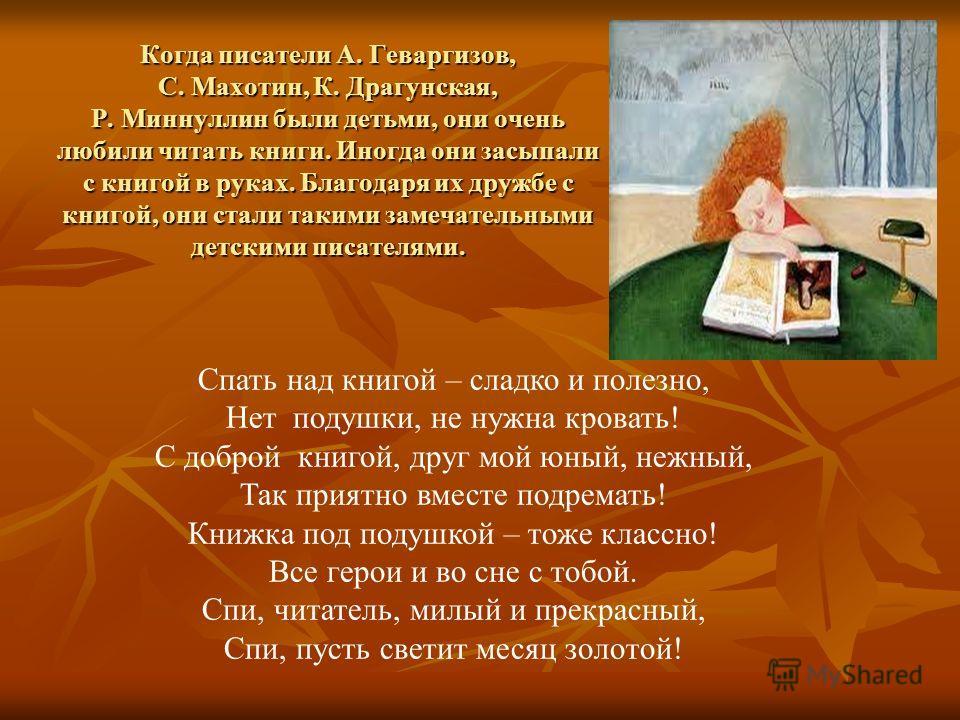Когда писатели А. Геваргизов, С. Махотин, К. Драгунская, Р. Миннуллин были детьми, они очень любили читать книги. Иногда они засыпали с книгой в руках. Благодаря их дружбе с книгой, они стали такими замечательными детскими писателями. Спать над книго