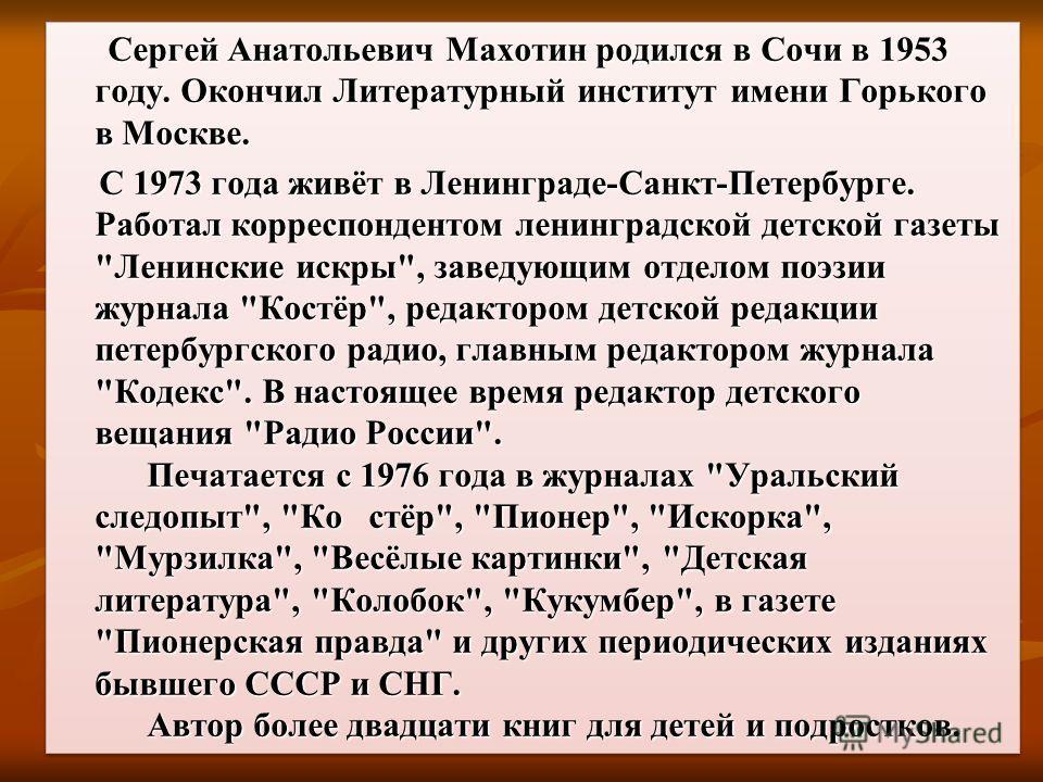 Сергей Анатольевич Махотин родился в Сочи в 1953 году. Окончил Литературный институт имени Горького в Москве. Сергей Анатольевич Махотин родился в Сочи в 1953 году. Окончил Литературный институт имени Горького в Москве. С 1973 года живёт в Ленинграде