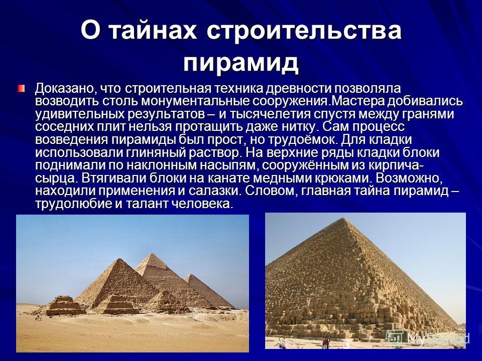 О тайнах строительства пирамид Доказано, что строительная техника древности позволяла возводить столь монументальные сооружения.Мастера добивались удивительных результатов – и тысячелетия спустя между гранями соседних плит нельзя протащить даже нитку
