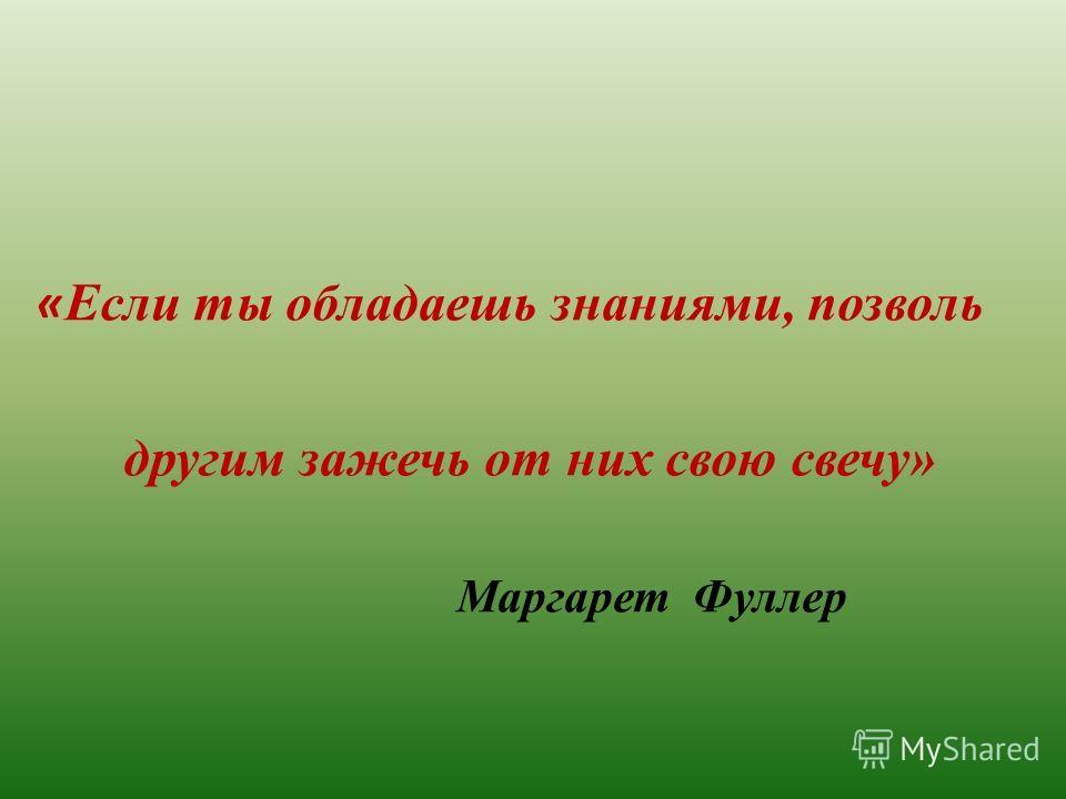 « Если ты обладаешь знаниями, позволь другим зажечь от них свою свечу» Маргарет Фуллер
