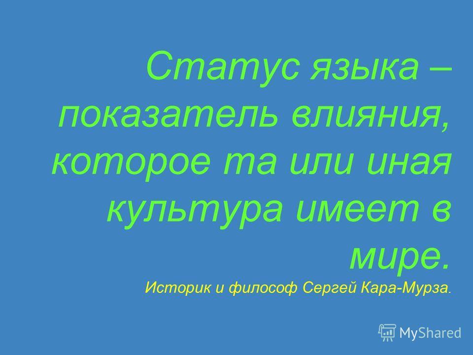 Статус языка – показатель влияния, которое та или иная культура имеет в мире. Историк и философ Сергей Кара-Мурза.