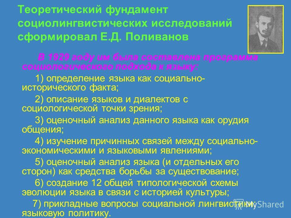 Теоретический фундамент социолингвистических исследований сформировал Е.Д. Поливанов В 1929 году им была составлена программа социологического подхода к языку: 1) определение языка как социально- исторического факта; 2) описание языков и диалектов с