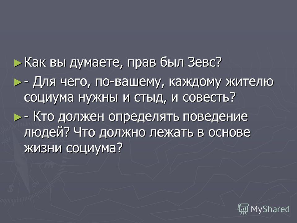 Как вы думаете, прав был Зевс? Как вы думаете, прав был Зевс? - Для чего, по-вашему, каждому жителю социума нужны и стыд, и совесть? - Для чего, по-вашему, каждому жителю социума нужны и стыд, и совесть? - Кто должен определять поведение людей? Что д