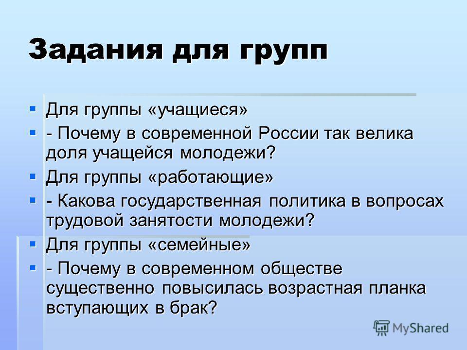 Задания для групп Для группы «учащиеся» Для группы «учащиеся» - Почему в современной России так велика доля учащейся молодежи? - Почему в современной России так велика доля учащейся молодежи? Для группы «работающие» Для группы «работающие» - Какова г