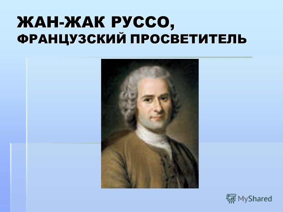 ЖАН-ЖАК РУССО, ФРАНЦУЗСКИЙ ПРОСВЕТИТЕЛЬ