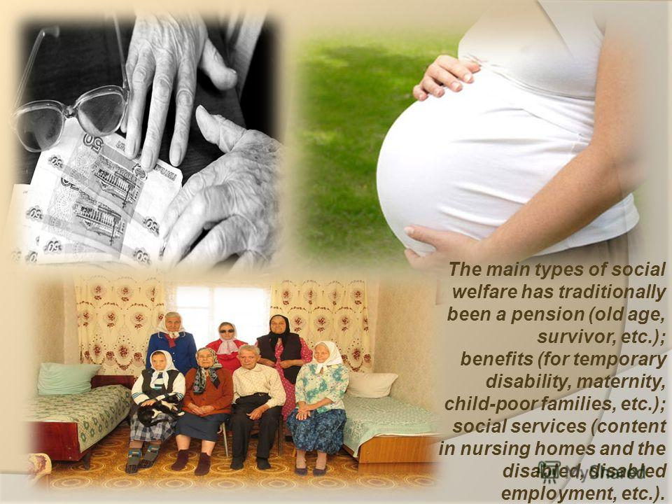 The main types of social welfare has traditionally been a pension (old age, survivor, etc.); benefits (for temporary disability, maternity, child-poor families, etc.); social services (content in nursing homes and the disabled, disabled employment, e