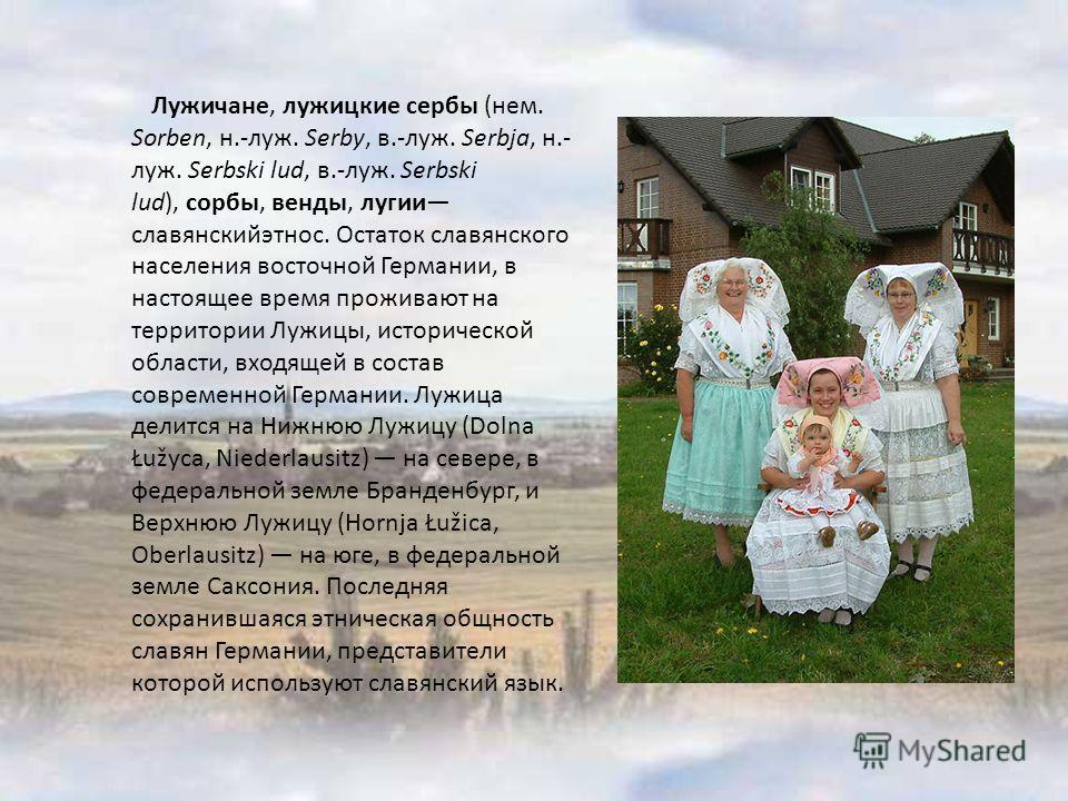 Лужичане, лужицкие сербы (нем. Sorben, н.-луж. Serby, в.-луж. Serbja, н.- луж. Serbski lud, в.-луж. Serbski lud), сорбы, венды, лугии славянскийэтнос. Остаток славянского населения восточной Германии, в настоящее время проживают на территории Лужицы,