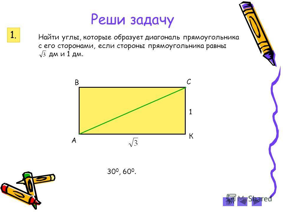 Реши задачу Найти углы, которые образует диагональ прямоугольника с его сторонами, если стороны прямоугольника равны дм и 1 дм. А В С К 1 1. 30 0, 60 0.