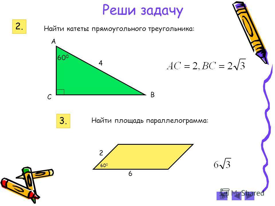 3. 2 6 60 0 Найти площадь параллелограмма: Реши задачу 2. 60 0 4 С А В Найти катеты прямоугольного треугольника: