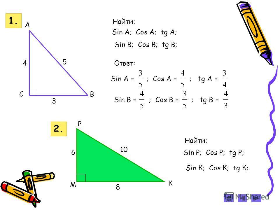 Sin A; Cos A; tg A; Sin В; Cos В; tg В; Найти: Ответ: Sin A = ; Cos A = ; tg A = Sin В = ; Cos В = ; tg В = 3 5 C A B 4 1. Найти: Sin Р; Cos Р; tg Р; Sin К; Cos К; tg К; 2. М К Р 10 8 6