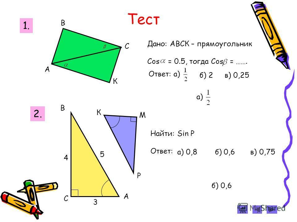 Тест б) 0,6 С В А М К Р 4 3 5 Найти: Sin Р Ответ: а) 0,8 б) 0,6 в) 0,75 2. 1. А В С К Дано: АВСК – прямоугольник Cos = 0.5, тогда Cos = ……. Ответ: а) б) 2в) 0,25 а)