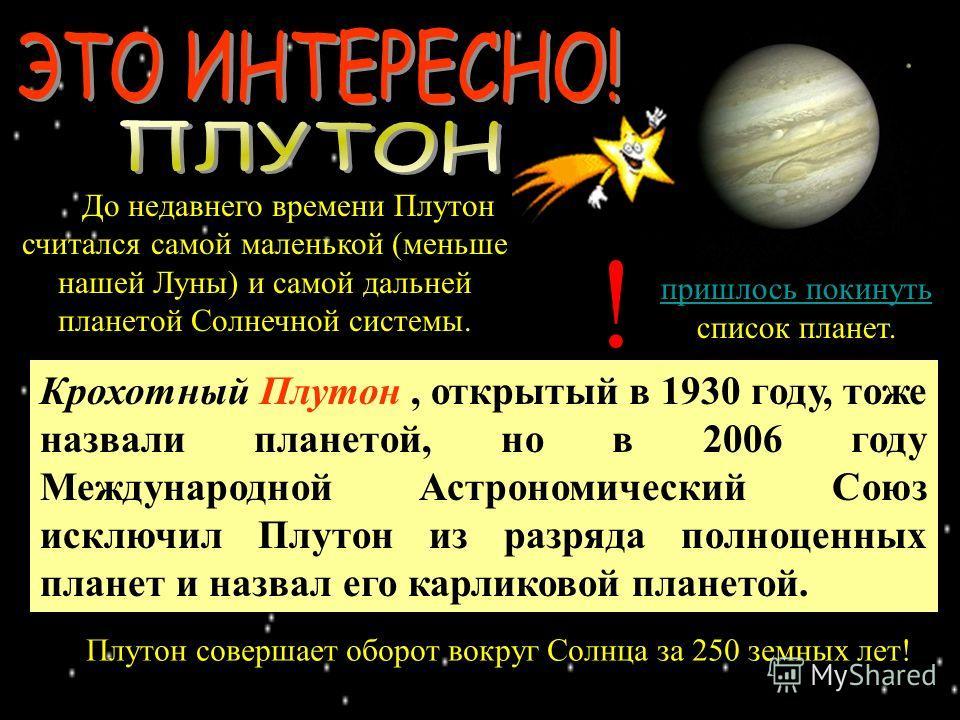 Плутон совершает оборот вокруг Солнца за 250 земных лет! В 2006 году Плутону пришлось покинуть список планет. пришлось покинуть До недавнего времени Плутон считался самой маленькой (меньше нашей Луны) и самой дальней планетой Солнечной системы. ! Кро
