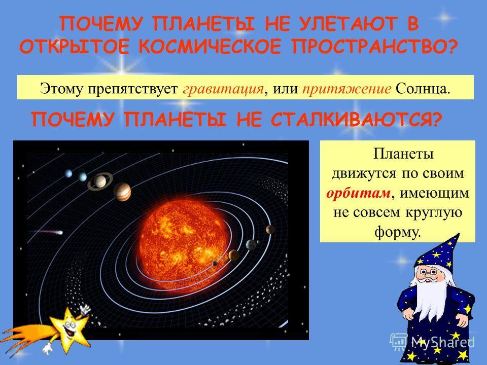 ПОЧЕМУ ПЛАНЕТЫ НЕ УЛЕТАЮТ В ОТКРЫТОЕ КОСМИЧЕСКОЕ ПРОСТРАНСТВО? Этому препятствует гравитация, или притяжение Солнца. ПОЧЕМУ ПЛАНЕТЫ НЕ СТАЛКИВАЮТСЯ? Планеты движутся по своим орбитам, имеющим не совсем круглую форму.