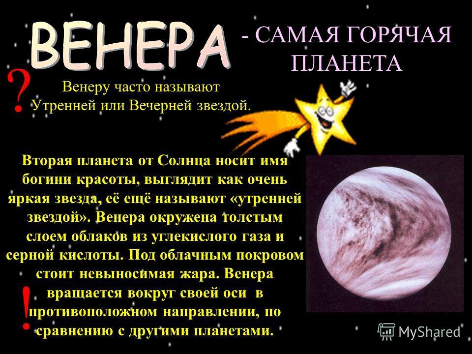 Венеру часто называют Утренней или Вечерней звездой. Вторая планета от Солнца носит имя богини красоты, выглядит как очень яркая звезда, её ещё называют «утренней звездой». Венера окружена толстым слоем облаков из углекислого газа и серной кислоты. П