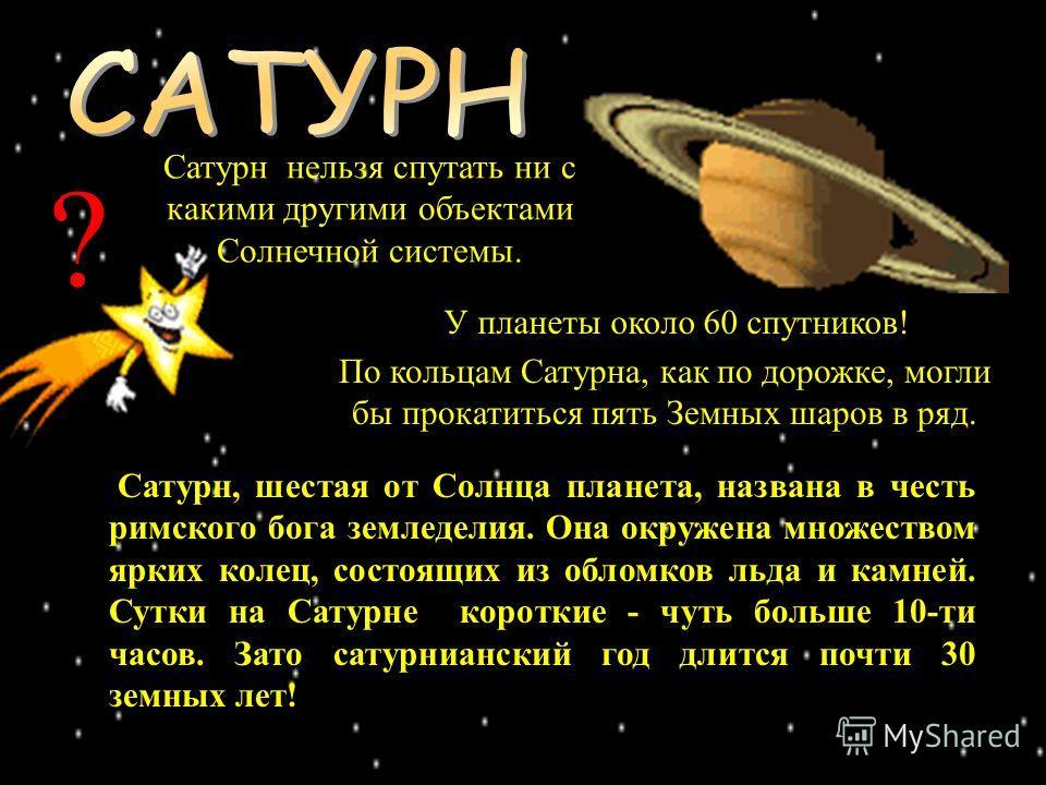 У планеты около 60 спутников! Сатурн, шестая от Солнца планета, названа в честь римского бога земледелия. Она окружена множеством ярких колец, состоящих из обломков льда и камней. Сутки на Сатурне короткие - чуть больше 10-ти часов. Зато сатурниански