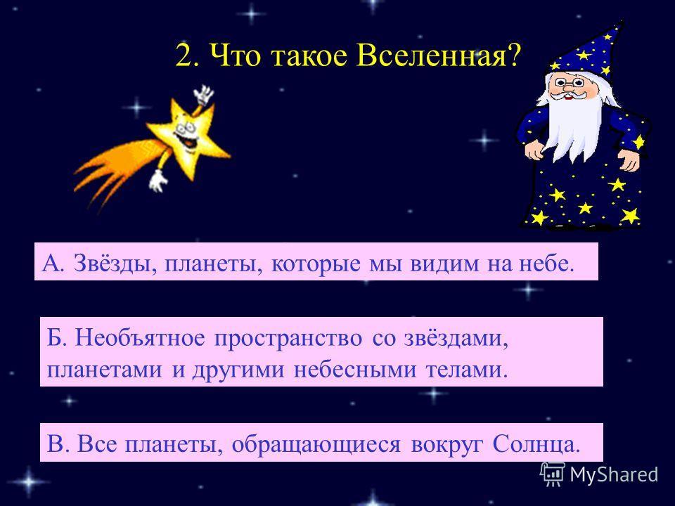 2. Что такое Вселенная? Б. Необъятное пространство со звёздами, планетами и другими небесными телами. А. Звёзды, планеты, которые мы видим на небе. В. Все планеты, обращающиеся вокруг Солнца.