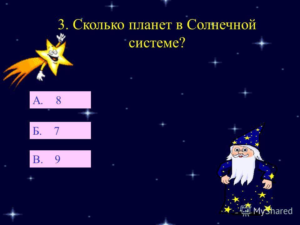 3. Сколько планет в Солнечной системе? Б. 7 А. 8 В. 9