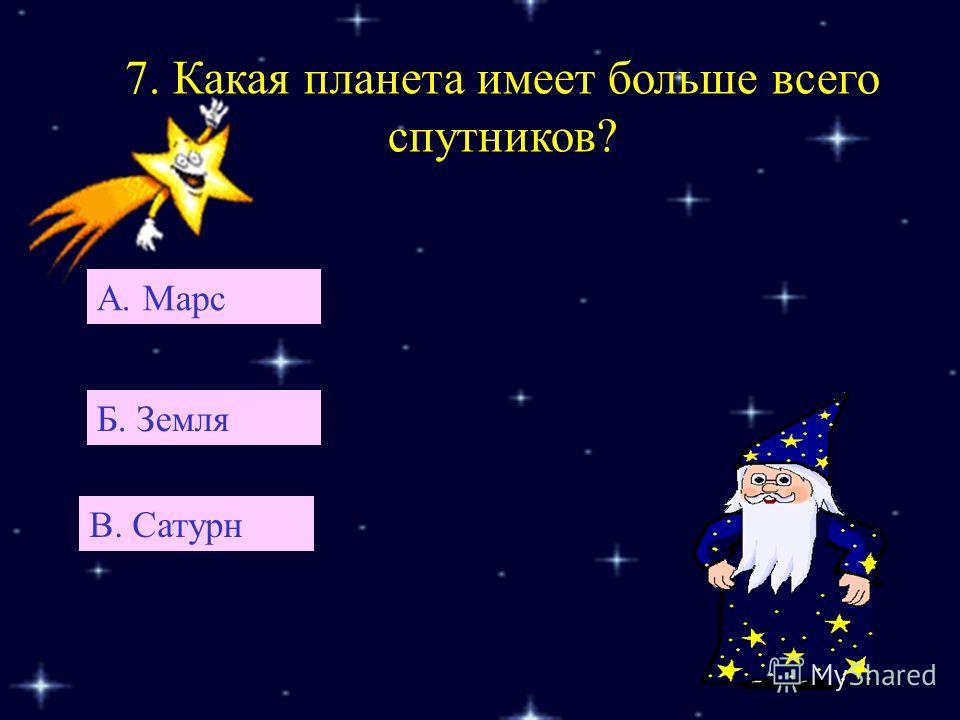7. Какая планета имеет больше всего спутников? А. Марс В. Сатурн Б. Земля