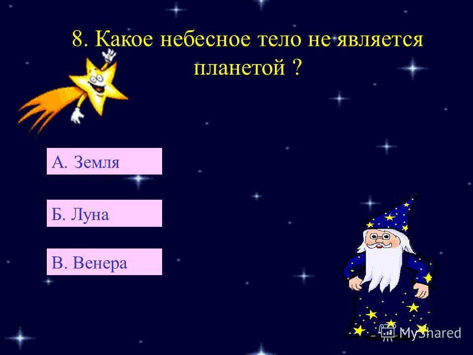 8. Какое небесное тело не является планетой ? А. Земля Б. Луна В. Венера
