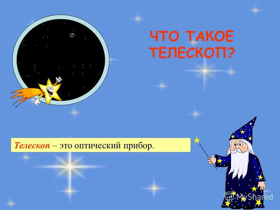 ЧТО ТАКОЕ ТЕЛЕСКОП? Телескоп – это оптический прибор.