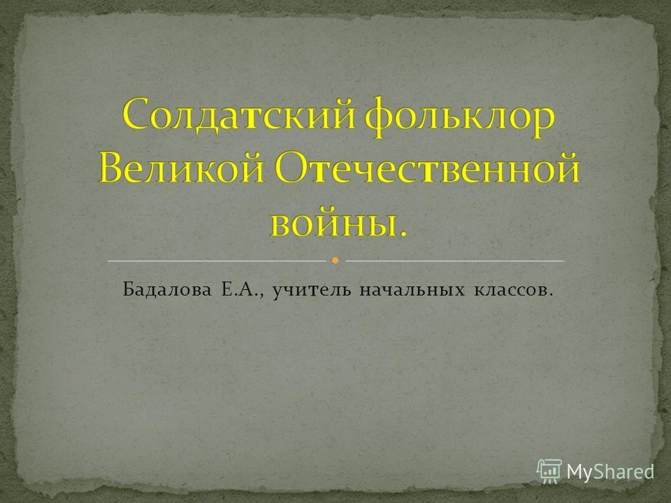 Бадалова Е.А., учи т ель начальных классов.