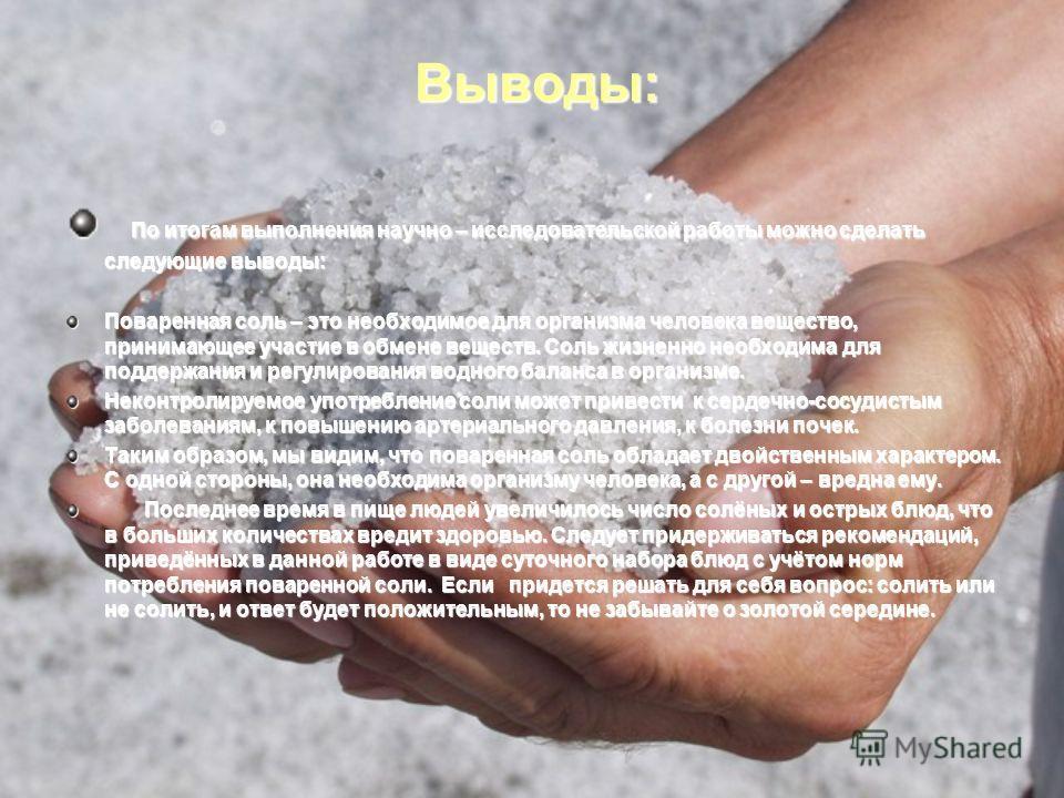 Выводы: По итогам выполнения научно – исследовательской работы можно сделать следующие выводы: По итогам выполнения научно – исследовательской работы можно сделать следующие выводы: Поваренная соль – это необходимое для организма человека вещество, п