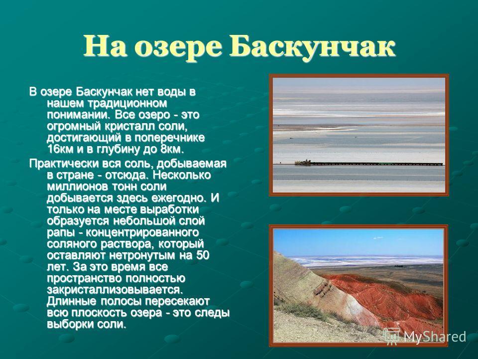 На озере Баскунчак В озере Баскунчак нет воды в нашем традиционном понимании. Все озеро - это огромный кристалл соли, достигающий в поперечнике 16км и в глубину до 8км. Практически вся соль, добываемая в стране - отсюда. Несколько миллионов тонн соли