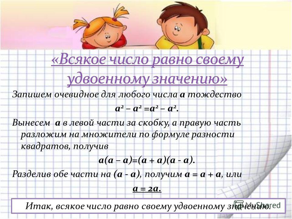 Запишем очевидное для любого числа а тождество а 2 – а 2 =а 2 – а 2. Вынесем а в левой части за скобку, а правую часть разложим на множители по формуле разности квадратов, получив а(а – а)=(а + а)(а - а). Разделив обе части на (а - а), получим а = а