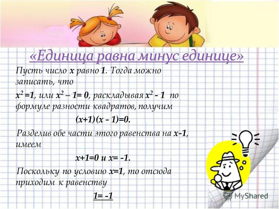 Пусть число x равно 1. Тогда можно записать, что x 2 =1, или x 2 – 1= 0, раскладывая x 2 - 1 по формуле разности квадратов, получим (x+1)(x - 1)=0. Разделив обе части этого равенства на x-1, имеем х+1=0 и х= -1. Поскольку по условию х=1, то отсюда пр