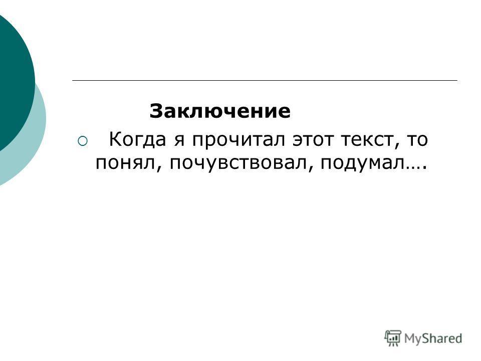 Заключение Когда я прочитал этот текст, то понял, почувствовал, подумал….