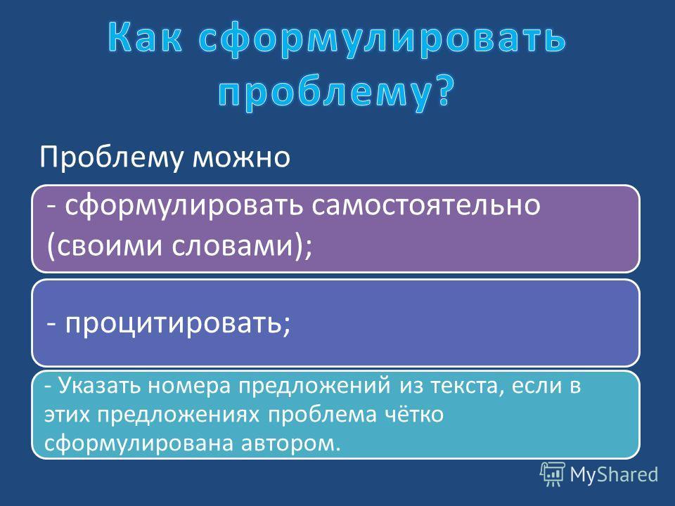 - сформулировать самостоятельно (своими словами); - процитировать; - Указать номера предложений из текста, если в этих предложениях проблема чётко сформулирована автором. Проблему можно