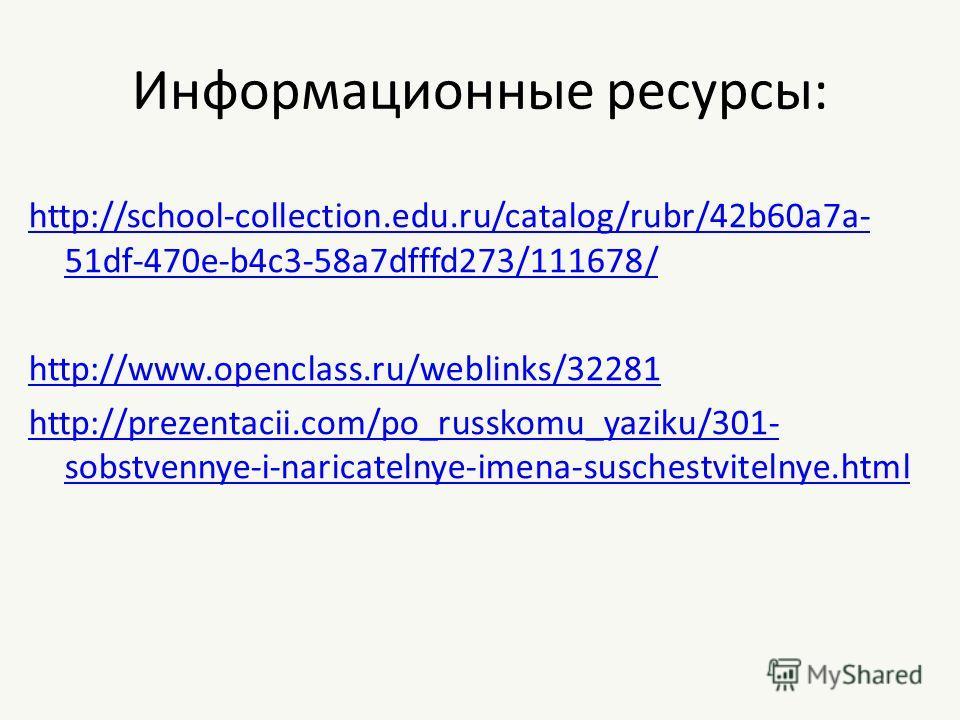 Информационные ресурсы: http://school-collection.edu.ru/catalog/rubr/42b60a7a- 51df-470e-b4c3-58a7dfffd273/111678/ http://www.openclass.ru/weblinks/32281 http://prezentacii.com/po_russkomu_yaziku/301- sobstvennye-i-naricatelnye-imena-suschestvitelnye