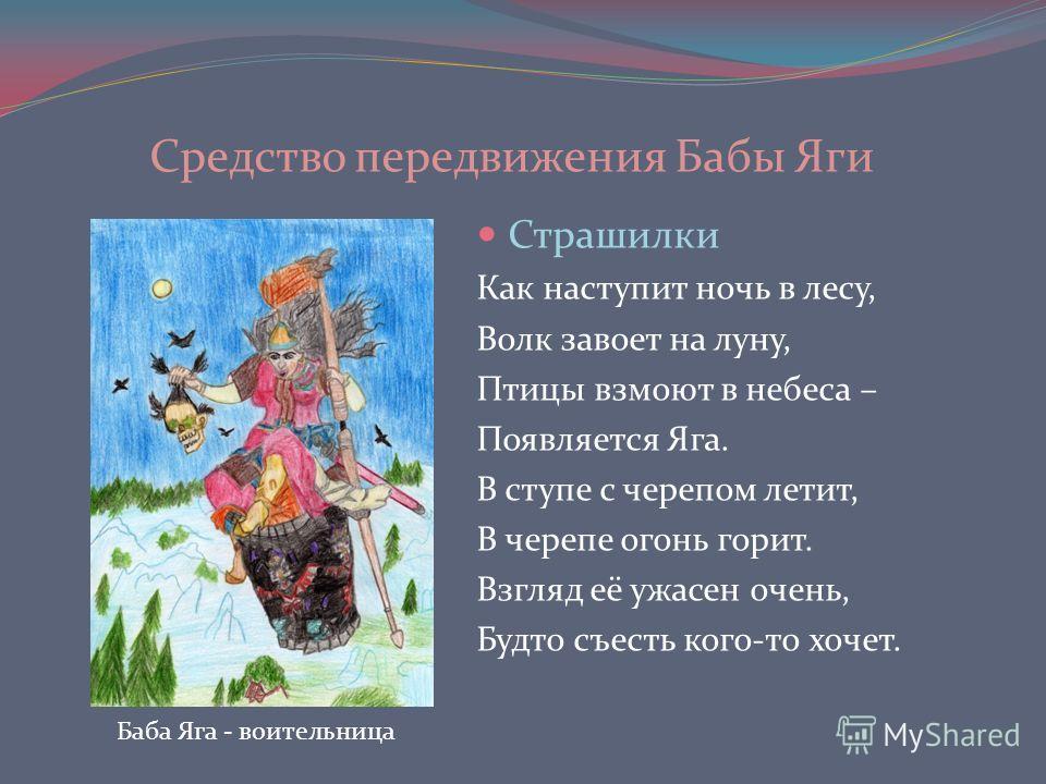 Страшилки Как наступит ночь в лесу, Волк завоет на луну, Птицы взмоют в небеса – Появляется Яга. В ступе с черепом летит, В черепе огонь горит. Взгляд её ужасен очень, Будто съесть кого-то хочет. Баба Яга - воительница Средство передвижения Бабы Яги
