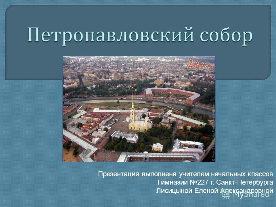 Презентация выполнена учителем начальных классов Гимназии 227 г. Санкт-Петербурга Лисицыной Еленой Александровной