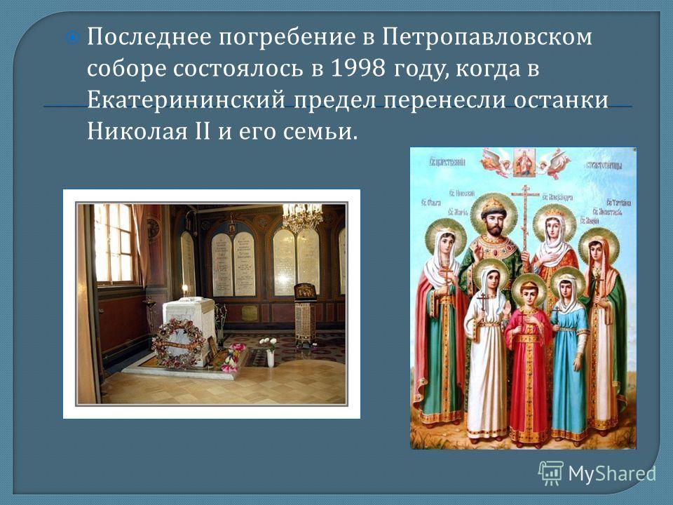 Последнее погребение в Петропавловском соборе состоялось в 1998 году, когда в Екатерининский предел перенесли останки Николая II и его семьи.