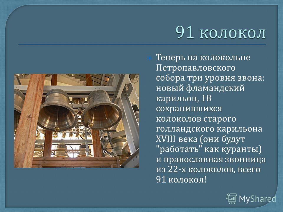 Теперь на колокольне Петропавловского собора три уровня звона : новый фламандский карильон, 18 сохранившихся колоколов старого голландского карильона XVIII века ( они будут