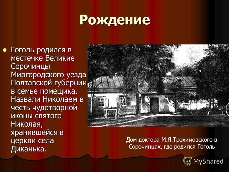 Рождение Гоголь родился в местечке Великие Сорочинцы Миргородского уезда Полтавской губернии в семье помещика. Назвали Николаем в честь чудотворной иконы святого Николая, хранившейся в церкви села Диканька. Гоголь родился в местечке Великие Сорочинцы