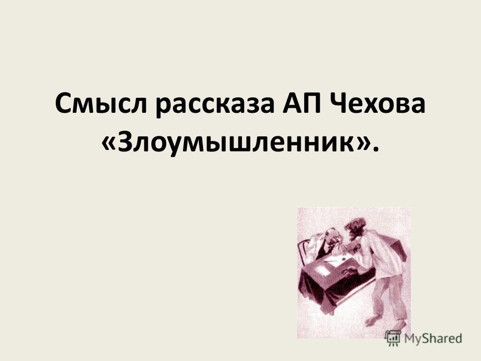 Смысл рассказа АП Чехова «Злоумышленник».
