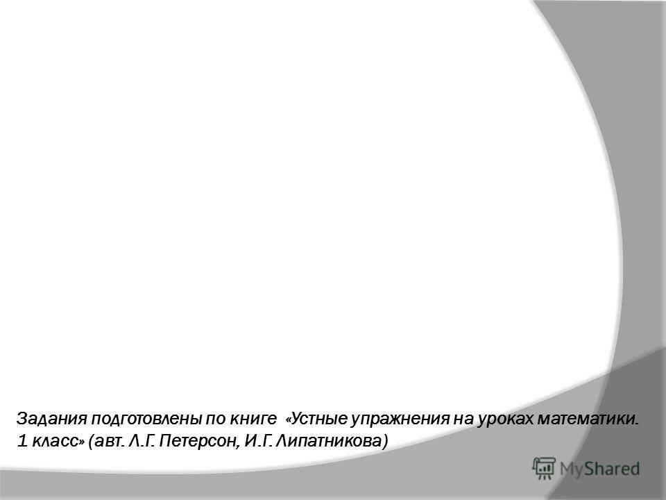 Задания подготовлены по книге «Устные упражнения на уроках математики. 1 класс» (авт. Л.Г. Петерсон, И.Г. Липатникова)