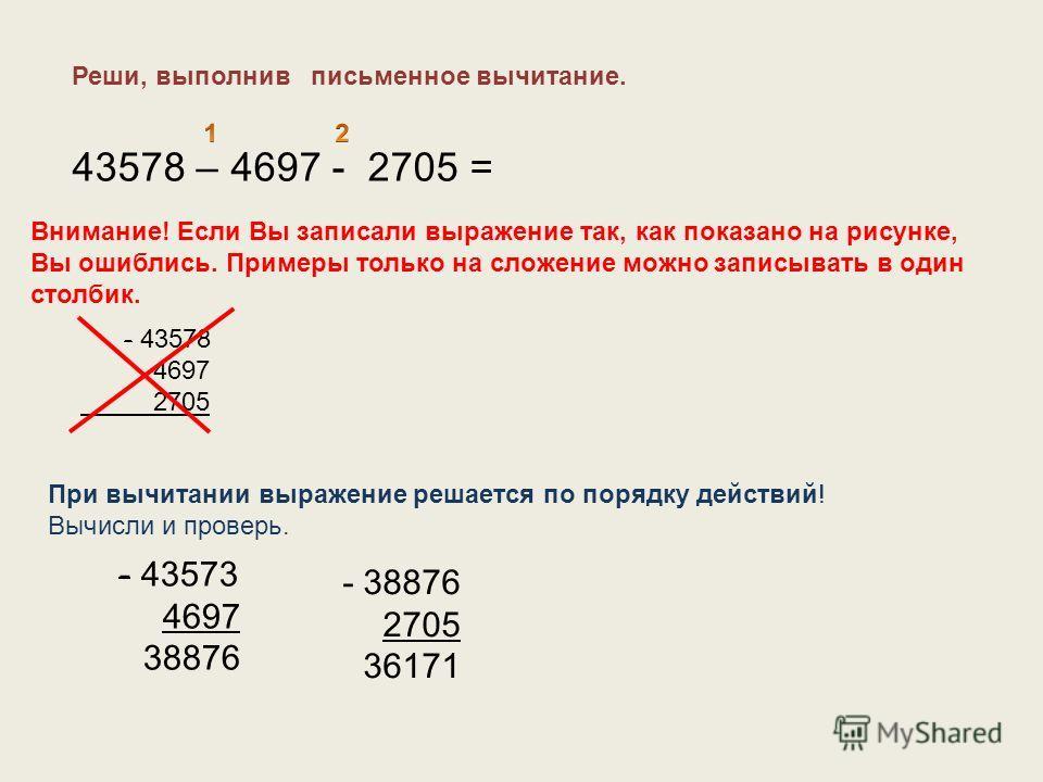 Реши, выполнив письменное вычитание. 43578 – 4697 - 2705 = - 43578 4697 2705 Внимание! Если Вы записали выражение так, как показано на рисунке, Вы ошиблись. Примеры только на сложение можно записывать в один столбик. При вычитании выражение решается