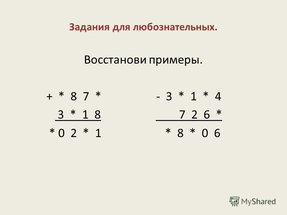Задания для любознательных. Восстанови примеры. + * 8 7 * - 3 * 1 * 4 3 * 1 8 7 2 6 * * 0 2 * 1 * 8 * 0 6
