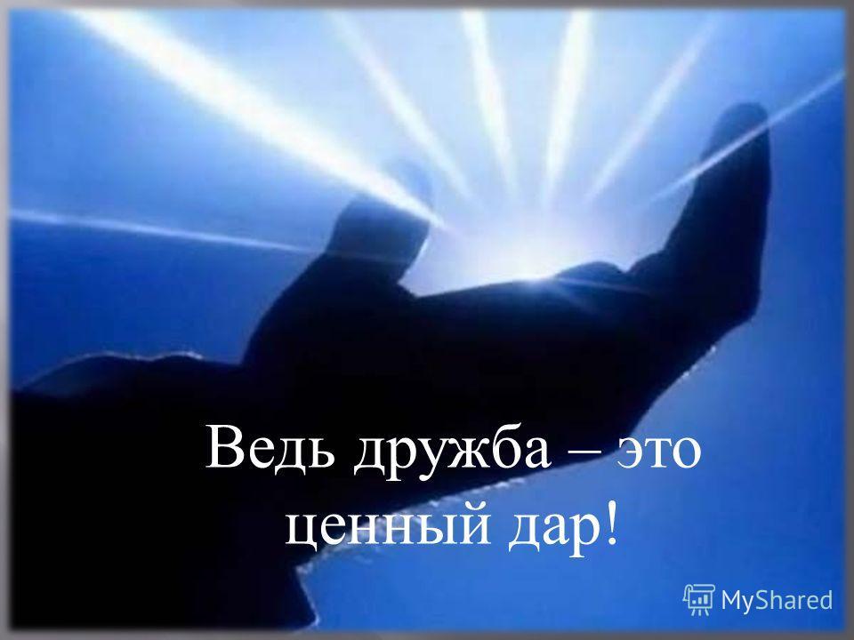 Ведь дружба – это ценный дар!