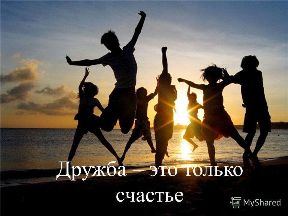 Дружба – это только счастье