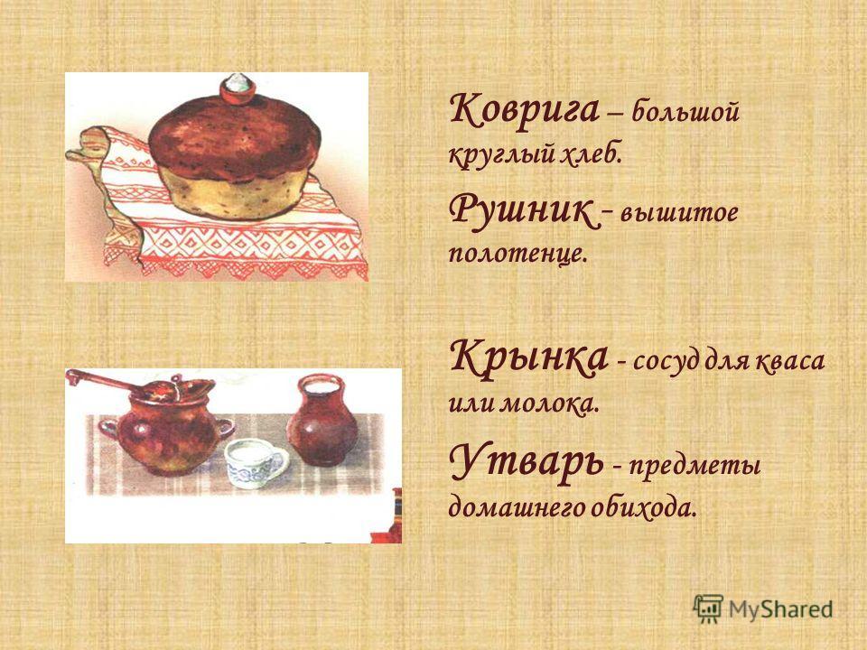 Коврига – большой круглый хлеб. Рушник - вышитое полотенце. Крынка - сосуд для кваса или молока. Утварь - предметы домашнего обихода.