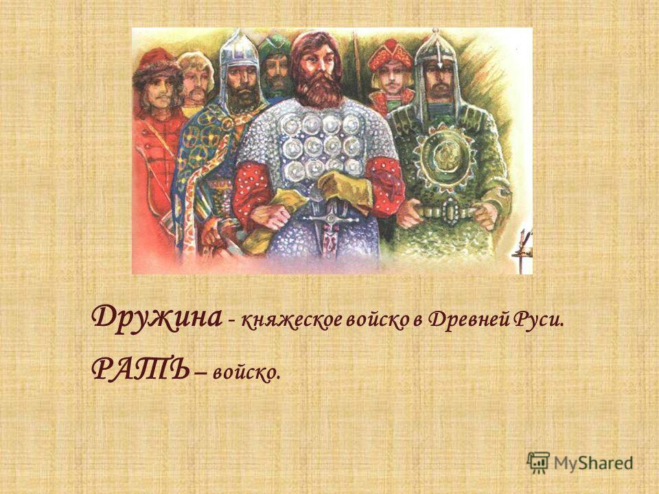 Дружина - княжеское войско в Древней Руси. РАТЬ – войско.