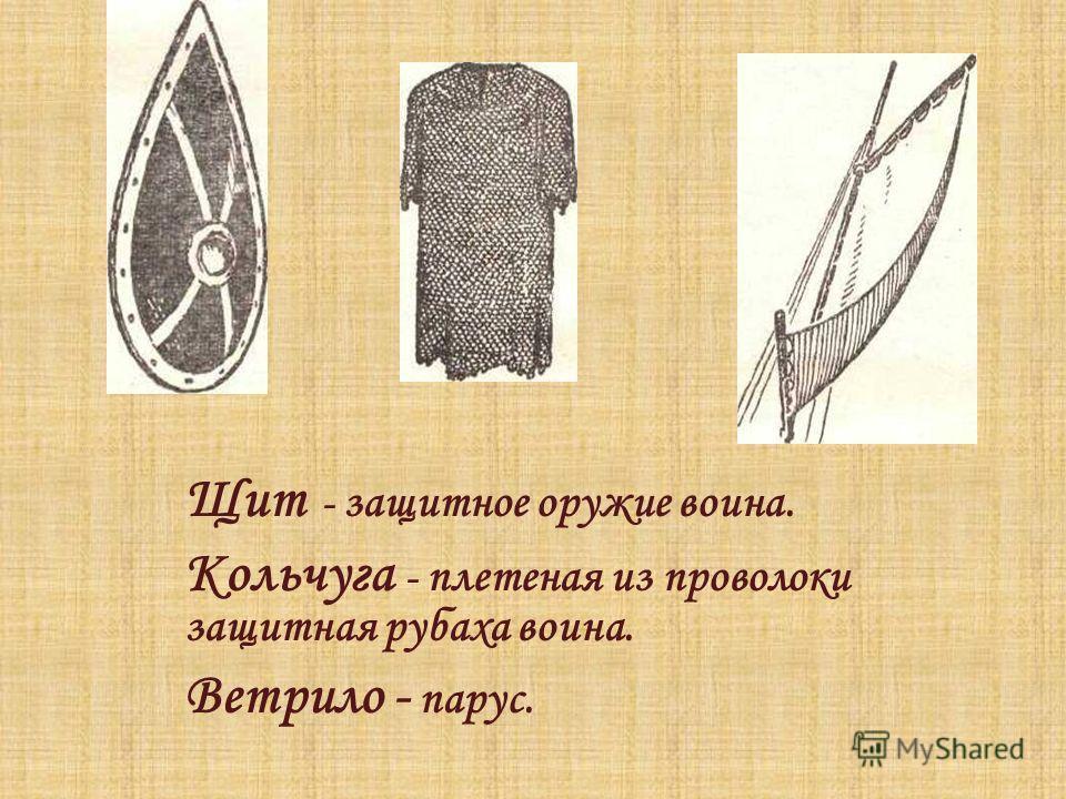 Щит - защитное оружие воина. Кольчуга - плетеная из проволоки защитная рубаха воина. Ветрило - парус.