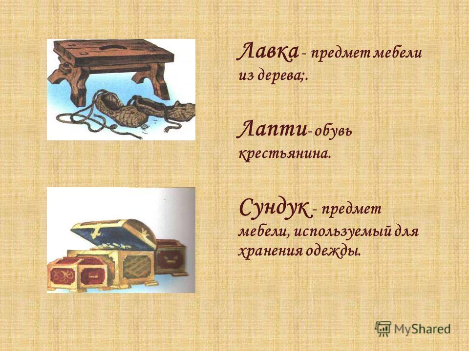 Лавка - предмет мебели из дерева;. Лапти - обувь крестьянина. Сундук - предмет мебели, используемый для хранения одежды.