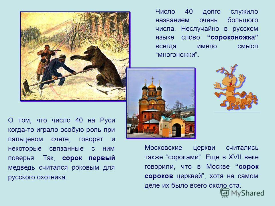 Число 40 долго служило названием очень большого числа. Неслучайно в русском языке слово сороконожка всегда имело смысл многоножки. Московские церкви считались также сороками. Еще в XVII веке говорили, что в Москве сорок сороков церквей, хотя на самом